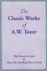 The Classic Works of A W Tozer - Pursuit of God & Man, Dwelling Place of God